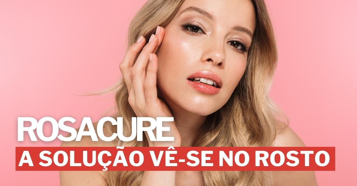Rosacure: A solução vê-se no rosto