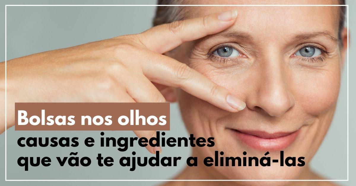 Bolsas nos olhos causas e ingredientes que vão te ajudar a eliminá-las