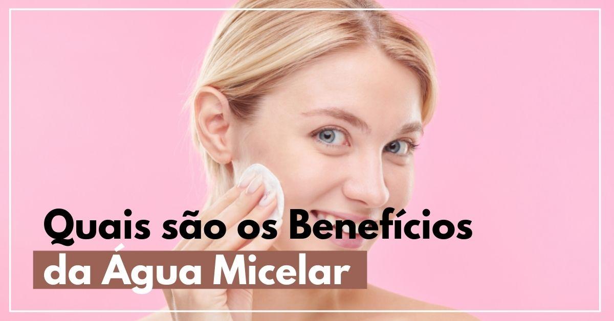 Quais são os benefícios da água micelar para a sua pele?